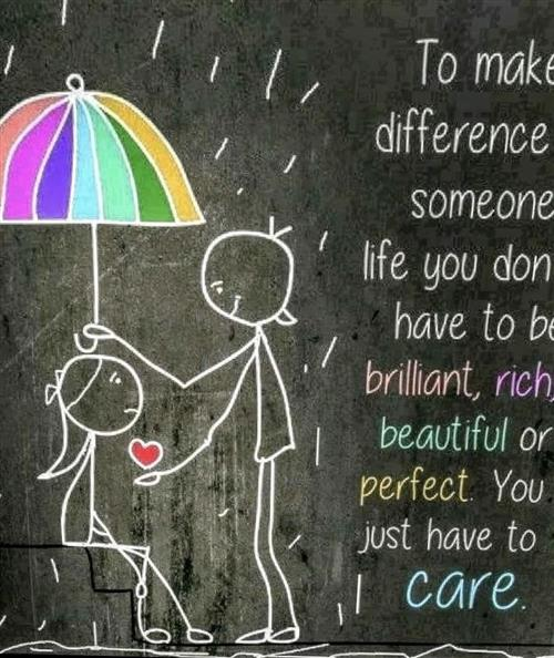 To make a difference in someone's life you don't have to be brilliant, rich, beautiful or perfect. You just have to care.