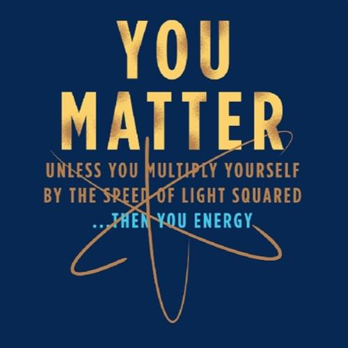 You matter, and you are Matter