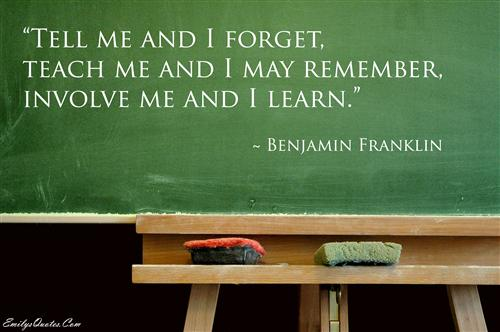 Tell me and I forget, teach me and I may remember, involve me and I learn.